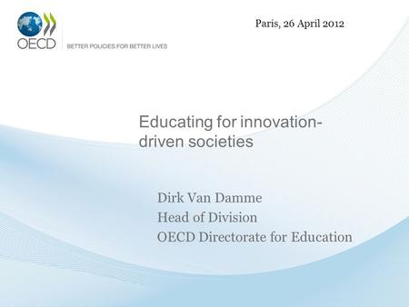 Educating for innovation- driven societies Dirk Van Damme Head of Division OECD Directorate for Education Paris, 26 April 2012.