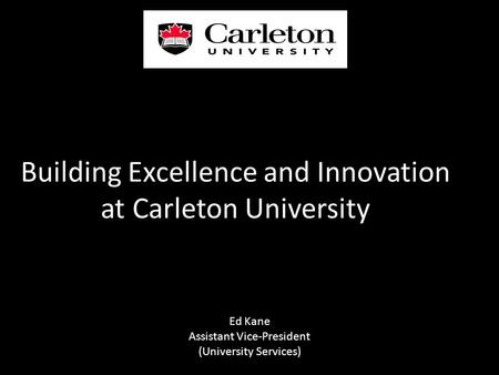 Building Excellence and Innovation at Carleton University Ed Kane Assistant Vice-President (University Services)