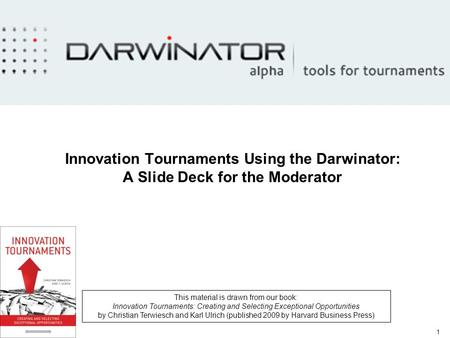 1 Innovation Tournaments Using the Darwinator: A Slide Deck for the Moderator This material is drawn from our book: Innovation Tournaments: Creating and.