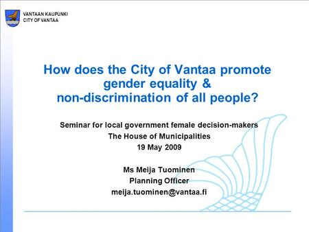 VANTAAN KAUPUNKI CITY OF VANTAA How does the City of Vantaa promote gender equality & non-discrimination of all people? Seminar for local government female.