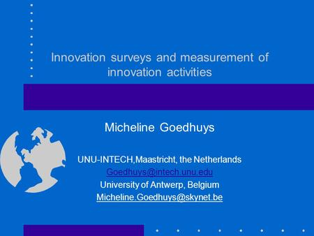 Innovation surveys and measurement of innovation activities Micheline Goedhuys UNU-INTECH,Maastricht, the Netherlands University.