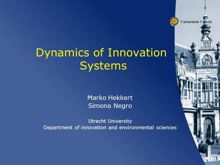 Dynamics of Innovation Systems Marko Hekkert Simona Negro Utrecht University Department of innovation and environmental sciences.