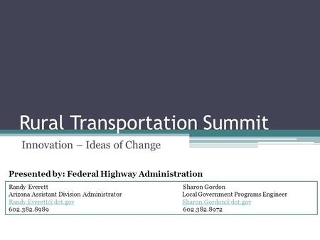 Rural Transportation Summit Innovation – Ideas of Change Randy Everett Sharon Gordon Arizona Assistant Division Administrator Local Government Programs.