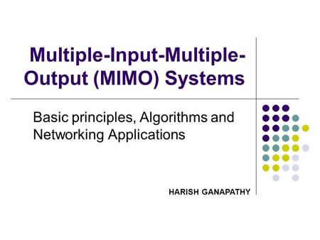 Multiple-Input-Multiple- Output (MIMO) Systems Basic principles, Algorithms and Networking Applications HARISH GANAPATHY.
