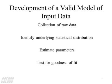 1 Development of a Valid Model of Input Data Collection of raw data Identify underlying statistical distribution Estimate parameters Test for goodness.