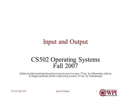 Input & OutputCS-502 Fall 20071 Input and Output CS502 Operating Systems Fall 2007 (Slides include materials from Operating System Concepts, 7 th ed.,