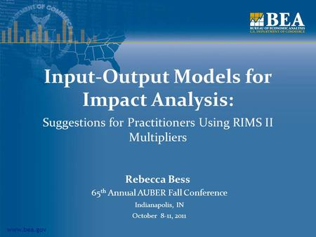 Www.bea.gov Input-Output Models for Impact Analysis: Suggestions for Practitioners Using RIMS II Multipliers Rebecca Bess 65 th Annual AUBER Fall Conference.