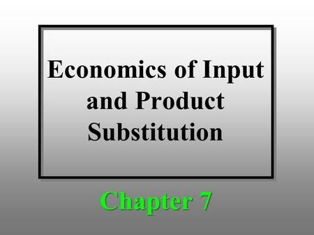 Economics of Input and Product Substitution Chapter 7.