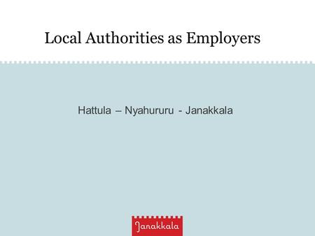 Local Authorities as Employers Hattula – Nyahururu - Janakkala.