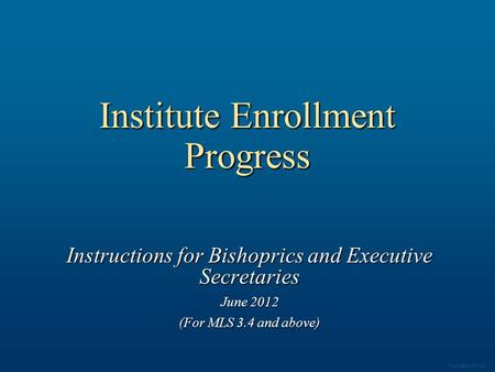 Institute Enrollment Progress Instructions for Bishoprics and Executive Secretaries June 2012 (For MLS 3.4 and above) Template 003.ppt 1.