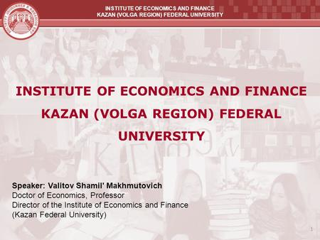 INSTITUTE OF ECONOMICS AND FINANCE KAZAN (VOLGA REGION) FEDERAL UNIVERSITY 1 INSTITUTE OF ECONOMICS AND FINANCE KAZAN (VOLGA REGION) FEDERAL UNIVERSITY.