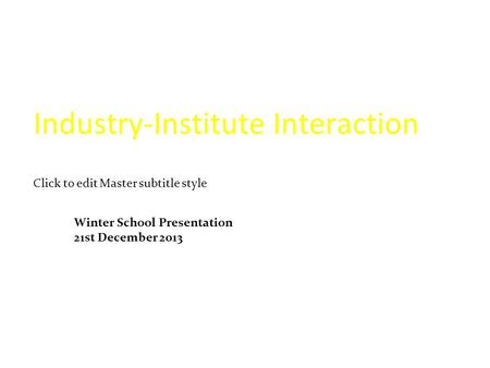 Click to edit Master subtitle style Industry-Institute Interaction Winter School Presentation 21st December 2013.