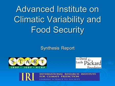 Advanced Institute on Climatic Variability and Food Security Synthesis Report.