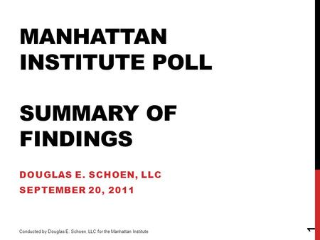 MANHATTAN INSTITUTE POLL SUMMARY OF FINDINGS DOUGLAS E. SCHOEN, LLC SEPTEMBER 20, 2011 1 Conducted by Douglas E. Schoen, LLC for the Manhattan Institute.