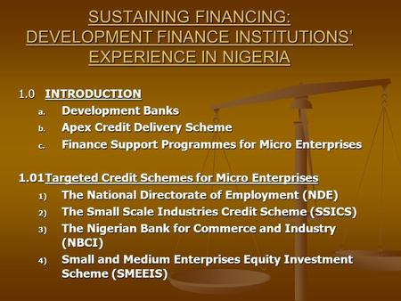 SUSTAINING FINANCING: DEVELOPMENT FINANCE INSTITUTIONS' EXPERIENCE IN NIGERIA 1.0INTRODUCTION a. Development Banks b. Apex Credit Delivery Scheme c. Finance.