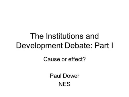 The Institutions and Development Debate: Part I Cause or effect? Paul Dower NES.