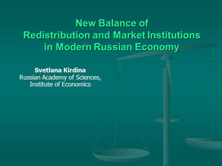 New Balance of Redistribution and Market Institutions in Modern Russian Economy Svetlana Kirdina Russian Academy of Sciences, Institute of Economics.