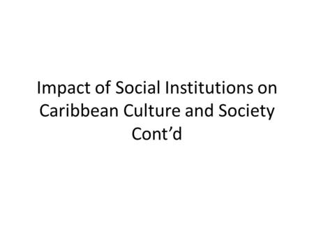Impact of Social Institutions on Caribbean Culture and Society Cont'd.