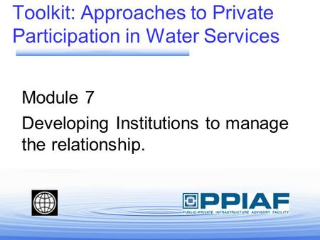Toolkit: Approaches to Private Participation in Water Services Module 7 Developing Institutions to manage the relationship.