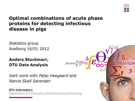 Optimal combinations of acute phase proteins for detecting infectious disease in pigs Statistics group Axelborg 16/01 2012 Anders Stockmarr, DTU Data Analysis.