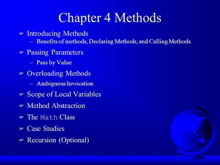 Chapter 4 Methods F Introducing Methods –Benefits of methods, Declaring Methods, and Calling Methods F Passing Parameters –Pass by Value F Overloading.