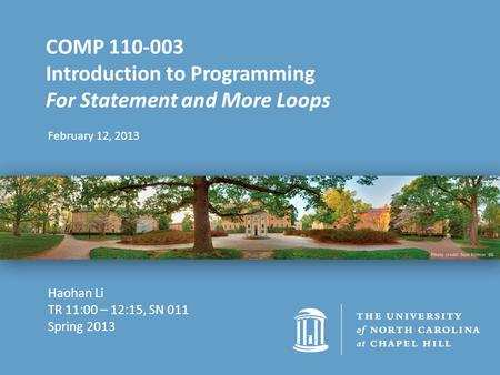 February 12, 2013 COMP 110-003 Introduction to Programming For Statement and More Loops Haohan Li TR 11:00 – 12:15, SN 011 Spring 2013.