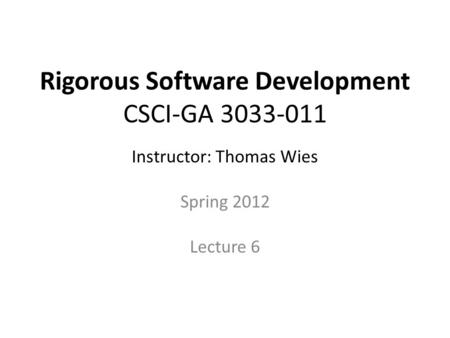 Rigorous Software Development CSCI-GA 3033-011 Instructor: Thomas Wies Spring 2012 Lecture 6 Disclaimer. These notes are derived from notes originally.