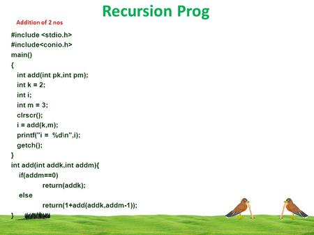 Recursion Prog Addition of 2 nos #include main() { int add(int pk,int pm); int k = 2; int i; int m = 3; clrscr(); i = add(k,m); printf(i = %d\n,i); getch();