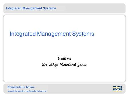 Integrated Management Systems Standards in Action www.bsieducation.org/standardsinaction Integrated Management Systems Author: Dr Rhys Rowland-Jones.