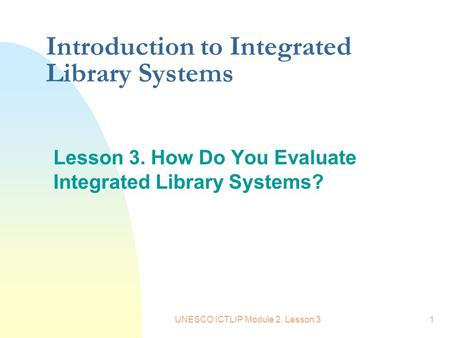 UNESCO ICTLIP Module 2. Lesson 31 Introduction to Integrated Library Systems Lesson 3. How Do You Evaluate Integrated Library Systems?