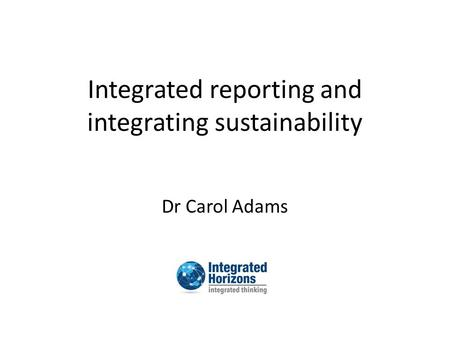 Integrated reporting and integrating sustainability Dr Carol Adams.