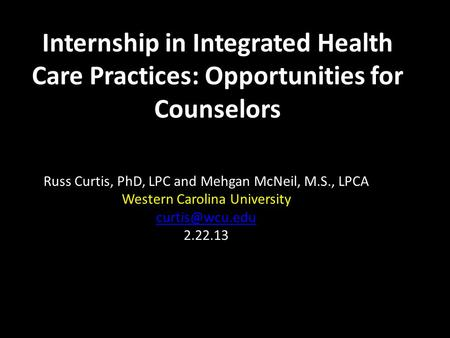 Internship in Integrated Health Care Practices: Opportunities for Counselors Russ Curtis, PhD, LPC and Mehgan McNeil, M.S., LPCA Western Carolina University.
