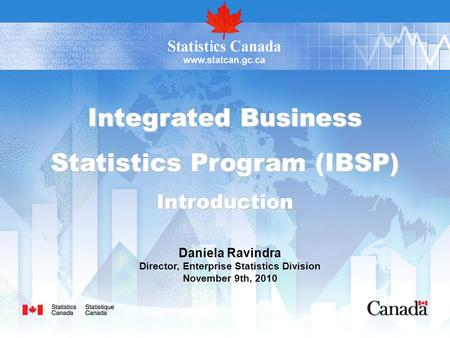 Integrated Business Statistics Program (IBSP) Introduction Daniela Ravindra Director, Enterprise Statistics Division November 9th, 2010.