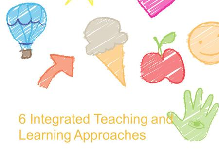 6 Integrated Teaching and Learning Approaches. Integrated teaching and learning approaches Combine guided play and learning, adult-led learning, and child-directed.
