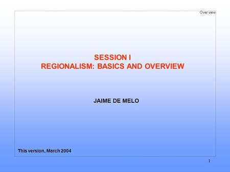 Over view 1 SESSION I REGIONALISM: BASICS AND OVERVIEW This version, March 2004 JAIME DE MELO.
