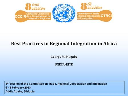 Best Practices in Regional Integration in Africa 8 th Session of the Committee on Trade, Regional Cooperation and Integration 6 - 8 February 2013 Addis.
