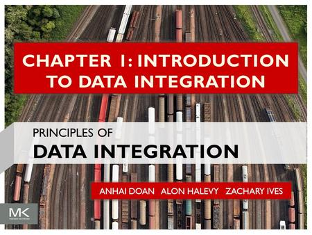 ANHAI DOAN ALON HALEVY ZACHARY IVES CHAPTER 1: INTRODUCTION TO DATA INTEGRATION PRINCIPLES OF DATA INTEGRATION.