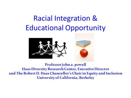 Racial Integration & Educational Opportunity Professor john a. powell Haas Diversity Research Center, Executive Director and The Robert D. Haas Chancellor's.