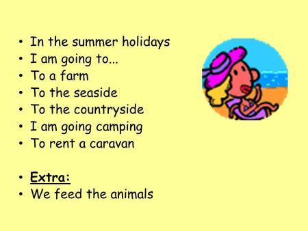 In the summer holidays I am going to... To a farm To the seaside To the countryside I am going camping To rent a caravan Extra: We feed the animals.
