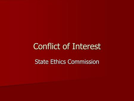 Conflict of Interest State Ethics Commission. Conflict of Interest Person A has role X regarding issues Q Person A has role X regarding issues Q X requires.