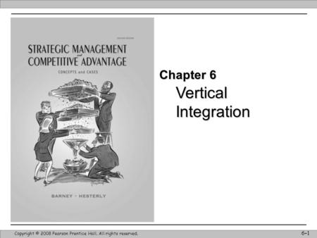 Vertical Integration Copyright © 2008 Pearson Prentice Hall. All rights reserved. 6-1 Chapter 6.
