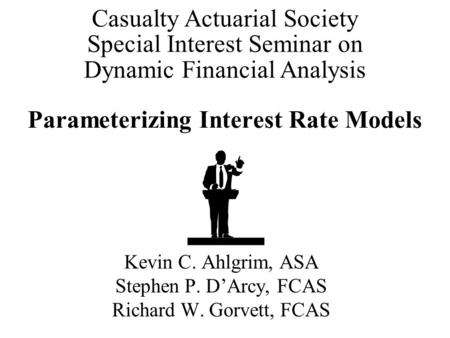 Parameterizing Interest Rate Models Kevin C. Ahlgrim, ASA Stephen P. D'Arcy, FCAS Richard W. Gorvett, FCAS Casualty Actuarial Society Special Interest.