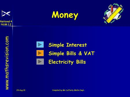 24-Aug-14Compiled by Mr. Lafferty Maths Dept. Money www.mathsrevision.com Simple Interest Simple Bills & VAT Electricity Bills National 4 NUM 1.2.