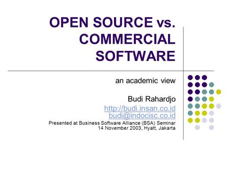 OPEN SOURCE vs. COMMERCIAL SOFTWARE an academic view Budi Rahardjo  Presented at Business Software Alliance.