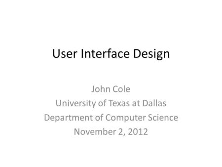 User Interface Design John Cole University of Texas at Dallas Department of Computer Science November 2, 2012.