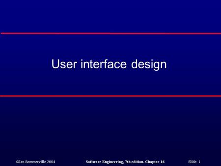 ©Ian Sommerville 2004Software Engineering, 7th edition. Chapter 16 Slide 1 User interface design.