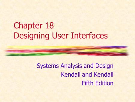 Chapter 18 Designing User Interfaces Systems Analysis and Design Kendall and Kendall Fifth Edition.