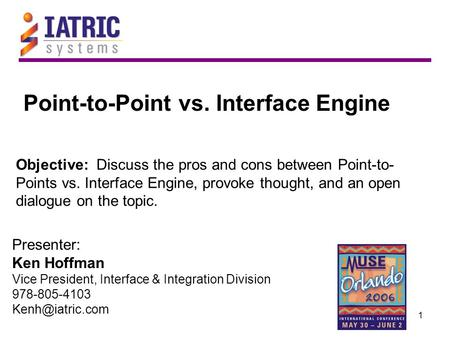 1 Objective: Discuss the pros and cons between Point-to- Points vs. Interface Engine, provoke thought, and an open dialogue on the topic. Presenter: Ken.