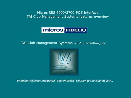 "Micros RES 3000/3700 POS Interface TAI Club Management Systems features overview Bringing the finest integrated ""Best of Breed"" solution to the club industry."