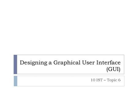 Designing a Graphical User Interface (GUI) 10 IST – Topic 6.